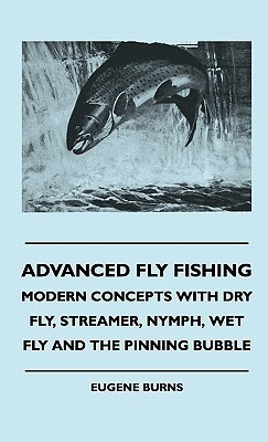 Advanced Fly Fishing - Modern Concepts with Dry Fly, Streamer, Nymph, Wet Fly and the Pinning Bubble  by  Eugene Burns
