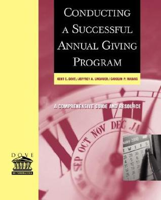 Conducting a Successful Annual Giving Program: A Comprehensive Guide and Resource Kent E. Dove