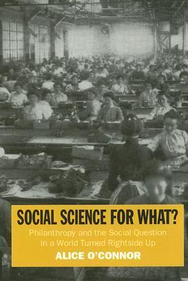 Social Science for What?: Philanthropy and the Social Question in a World Turned Rightside Up: Philanthropy and the Social Question in a World Turned Rightside Up Alice OConnor