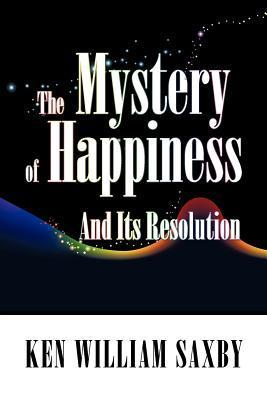 The Mystery of Happiness: And Its Resolution Ken William Saxby