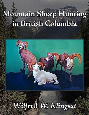 Mountain Sheep Hunting in British Columbia  by  Wilfred W. Klingsat