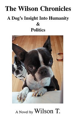The Wilson Chronicles: A Dogs Insight Into Humanity & Politics Wilson T.