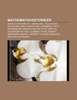 Mathematikhistoriker: Donald Ervin Knuth, Andr Weil, Felix Klein, Guglielmo Libri Carucci Dalla Sommaja, Otto Neugebauer, Heinrich Suter Books LLC