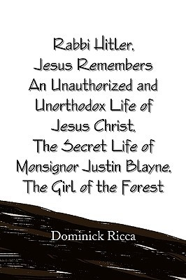 Rabbi Hitler, Jesus Remembers an Unauthorized and Unorthodox Life of Jesus Christ, the Secret Life of Monsignor Justin Blayne, the Girl of the Forest Dominick Ricca
