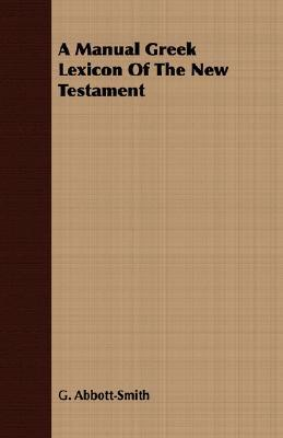 A Manual Greek Lexicon of the New Testament G. Abbott-Smith
