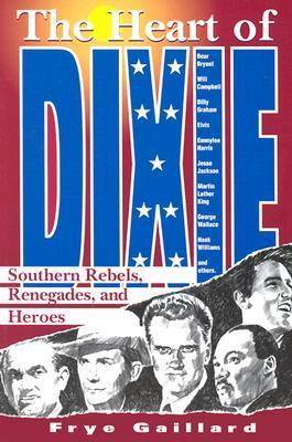 The Heart of Dixie: Southern Rebels, Renegades, and Heroes Frye Gaillard