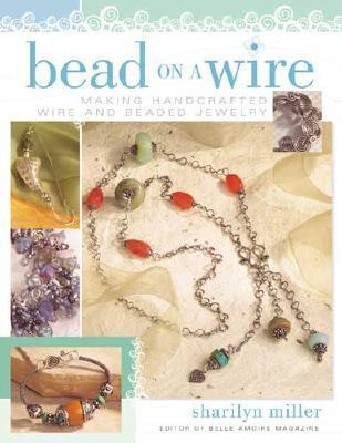Bead on a Wire: Making Handcrafted Wire and Beaded Jewelry Sharilyn Miller