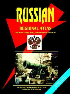 Russian Regional Atlas: Geography, Demography, Administrative Structure USA International Business Publications