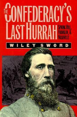 The Confederacys Last Hurrah: Spring Hill, Franklin, and Nashville Wiley Sword