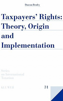 Taxpayers Rights: Theory, Origin and Implementation  by  Duncan Bentley