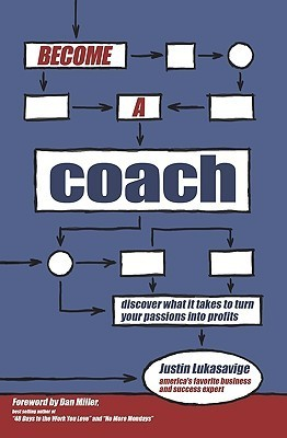 Become a Coach: Discover What It Takes to Turn Your Passions Into Profits Justin Lukasavige