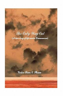 The Only Way Out: A True Story of Life Under Communism  by  Victor Tien N. Pham