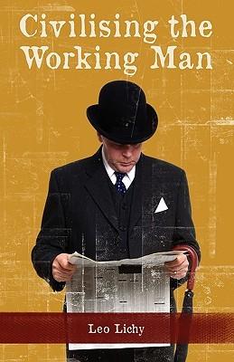 Civilising the Working Man Leo Lichy
