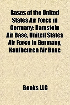 Bases of the United States Air Force in Germany: Ramstein Air Base, United States Air Force in Germany, Kaufbeuren Air Base  by  Books LLC