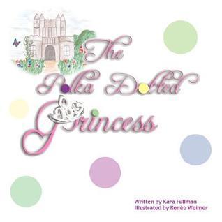 The Polka Dotted Princess Kara Fullman