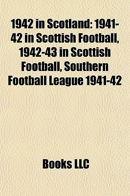 1942 in Scotland: 1941-42 in Scottish Football, 1942-43 in Scottish Football, Southern Football League 1941-42  by  Books LLC