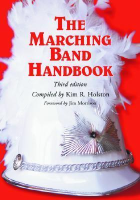 The Marching Band Handbook: Competitions, Instruments, Clinics, Fundraising, Publicity, Uniforms, Accessories, Trophies, Drum Corps, Twirling, Color Guard, Indoor Guard, Music, Travel, Directories, Bibliographies, Index  by  Kim R. Holston