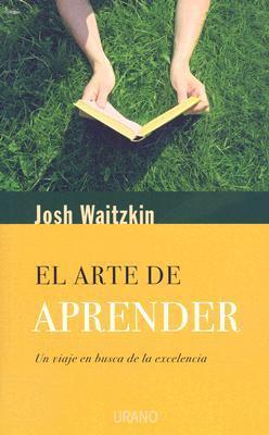 El Arte de Aprender: Un Viaje en Busca de la Excelencia  by  Josh Waitzkin