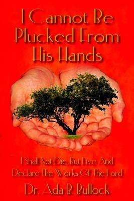 I Cannot Be Plucked from His Hands: I Shall Not Die, But Live and Declare the Works of the Lord  by  Ada B. Bullock
