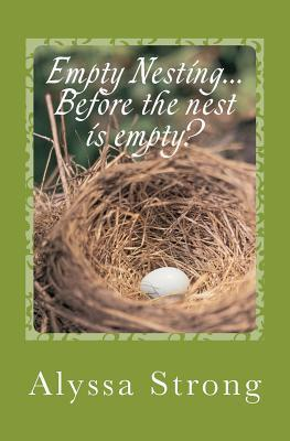 Empty Nesting...Before the Nest Is Empty?: Navigating the Tween Years with Your Heart in Tact Alyssa Strong