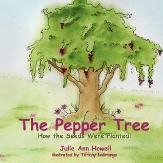 The Pepper Tree, How the Seeds Were Planted!  by  Julie Ann Howell