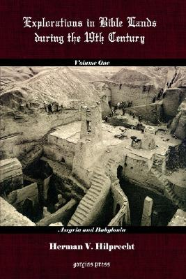 Explorations in Bible Land During the 19th Century (Volume 1: Assyria and Babylonia) H. V. Hilprecht