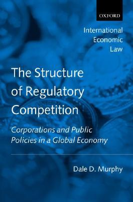 The Structure of Regulatory Competition: Corporations and Public Policies in a Global Economy  by  Dale D. Murphy