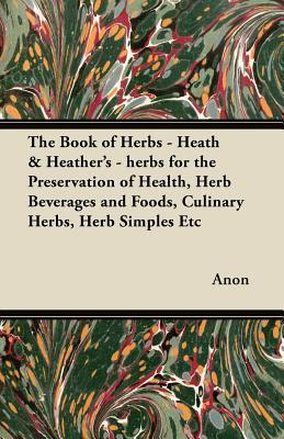 The Book of Herbs - Heath & Heathers - Herbs for the Preservation of Health, Herb Beverages and Foods, Culinary Herbs, Herb Simples Etc  by  Anonymous