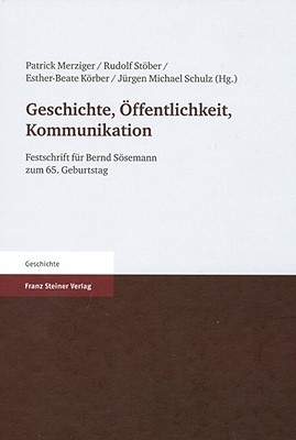 Geschichte, Öffentlichkeit, Kommunikation: Festschrift für Bernd Sösemann zum 65. Geburtstag  by  Patrick Merziger