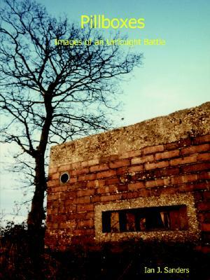 Pillboxes - Images of an Unfought Battle  by  Ian J. Sanders