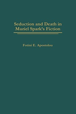 Seduction and Death in Muriel Sparks Fiction  by  Photeine Apostolou
