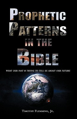Prophetic Patterns in the Bible  by  Timothy Flemming Jr.
