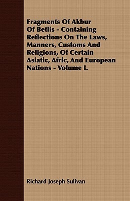 Fragments of Akbur of Betlis - Containing Reflections on the Laws, Manners, Customs and Religions, of Certain Asiatic, Afric, and European Nations - Volume I. Richard Joseph Sulivan