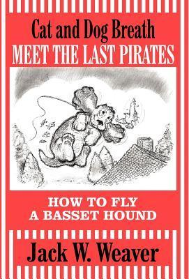 Cat and Dog Breath Meet the Last Pirates: How to Fly a Basset Hound Jack W. Weaver