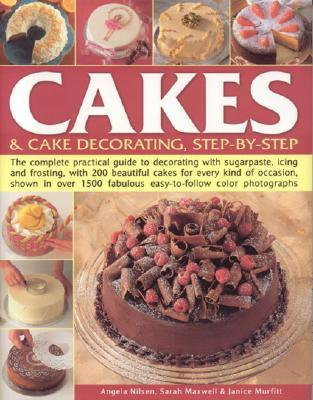 Cakes & Cake Decorating, Step-By-Step: The Complete Practical Guide to Decorating with Sugarpaste, Icing and Frosting, with 200 Beautiful Cakes for Every Kind of Occasion, Shown in Over 1500 Fabulous Easy-To-Follow Colour Photgraphs Angela Nilsen