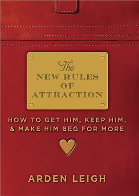 The New Rules of Attraction: How to Get Him, Keep Him, and Make Him Beg for More  by  Arden Leigh