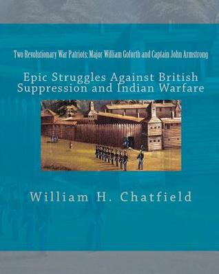 Two Revolutionary War Patriots: Major William Goforth and Captain John Armstrong: Epic Struggles Against British Suppression and Indian Warfare  by  William H. Chatfield