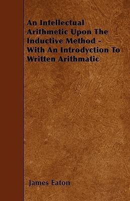 An Intellectual Arithmetic Upon the Inductive Method - With an Introdyction to Written Arithmatic  by  James Eaton