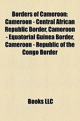 Borders of Cameroon: Cameroon - Central African Republic Border, Cameroon - Equatorial Guinea Border, Cameroon - Republic of the Congo Border Books LLC