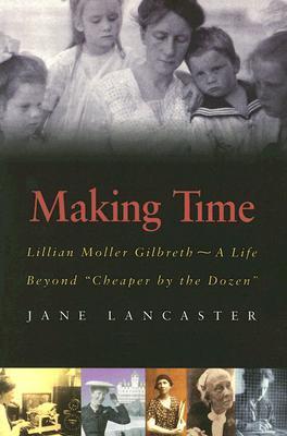Making Time: Lillian Moller Gilbreth, a Life Beyond Cheaper the Dozen by Jane Lancaster
