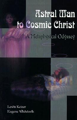 Astral Man to Cosmic Christ: A Metaphysical Odyssey: A Classic Metaphysical Mystery of Murder and Divine Love, and Occult Safety Instruction Manual  by  Lewis S. Keizer