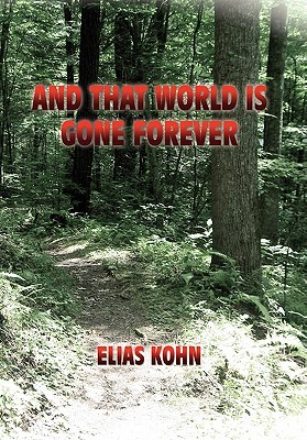 AND THAT WORLD IS GONE FOREVER Elias Kohn