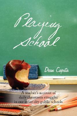Playing School: A Teachers Account of Daily Classroom Struggles in Our Inner City Public Schools  by  Dean Caputa