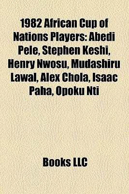1982 African Cup of Nations Players: Abedi Pele, Stephen Keshi, Henry Nwosu, Mudashiru Lawal, Alex Chola, Isaac Paha, Opoku Nti Books LLC