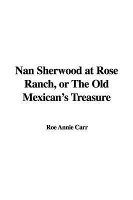 Nan Sherwood At Rose Ranch Or The Old Mexicans Treasure Annie Roe Carr