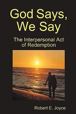 God Says, We Say: The Interpersonal Act of Redemption  by  Robert Joyce