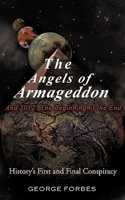 The Angels of Armageddon and 2012: The Beginning of the End: Historys First and Final Conspiracy  by  George Forbes