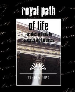 Royal Path of Life or Aims and AIDS to Success and Happiness  by  T.L. Haines