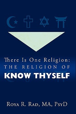 There Is One Religion: The Religion of Know Thyself  by  Roya R. Rad