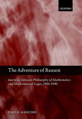 The Adventure of Reason: Interplay Between Philosophy of Mathematics and Mathematical Logic, 1900-1940  by  Paolo Mancosu